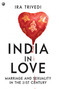 Love, Sex and the Gathering Revolution - India In Love, Marriage and Sexuality in the 21st Century